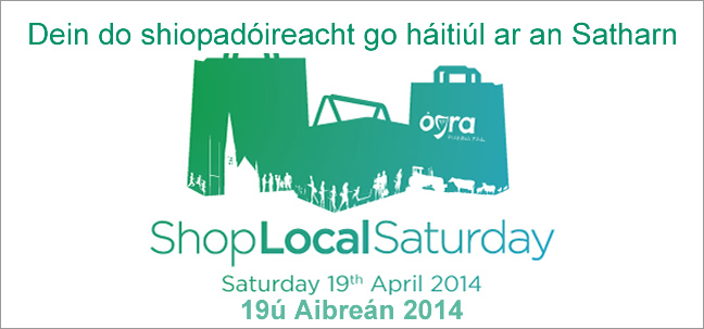 Dein do shiopadóireacht go háitiúl ar an Satharn - Shop Local Saturday - Ógra Fianna Fáil - #shoplocalsat - 19th April 2014 - if you can't do it that day, try every other day